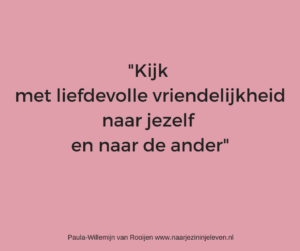 Kijk met liefdevolle vriendelijkheid naar jezelf en naar de ander www.naarjezininjeleven.nl